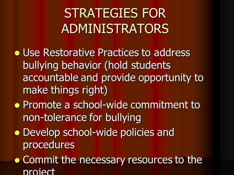 STRATEGIES FOR ADMINISTRATORS Use Restorative Practices to address bullying behavior (hold students accountable and provide opportunity to make things right) Use Restorative Practices to address bullying behavior (hold students accountable and provide opportunity to make things right) Promote a school-wide commitment to non-tolerance for bullying Promote a school-wide commitment to non-tolerance for bullying Develop school-wide policies and procedures Develop school-wide policies and procedures Commit the necessary resources to the project Commit the necessary resources to the project