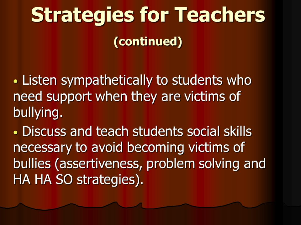 Strategies for Teachers (continued) Listen sympathetically to students who need support when they are victims of bullying.