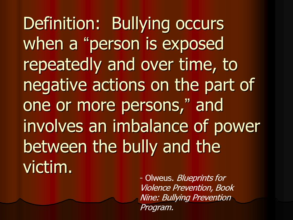 Definition: Bullying occurs when a person is exposed repeatedly and over time, to negative actions on the part of one or more persons, and involves an imbalance of power between the bully and the victim.