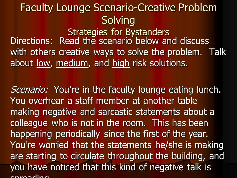 Faculty Lounge Scenario-Creative Problem Solving Strategies for Bystanders Directions: Read the scenario below and discuss with others creative ways to solve the problem.