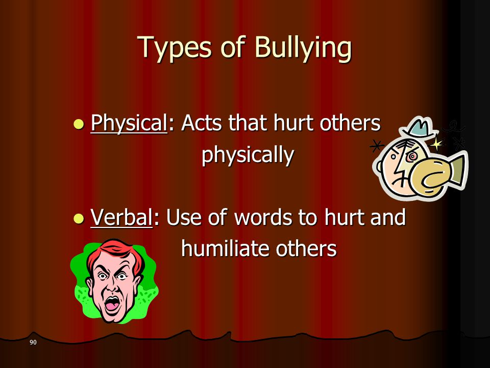 Types of Bullying Physical: Acts that hurt others Physical: Acts that hurt others physically physically Verbal: Use of words to hurt and Verbal: Use of words to hurt and humiliate others humiliate others 90