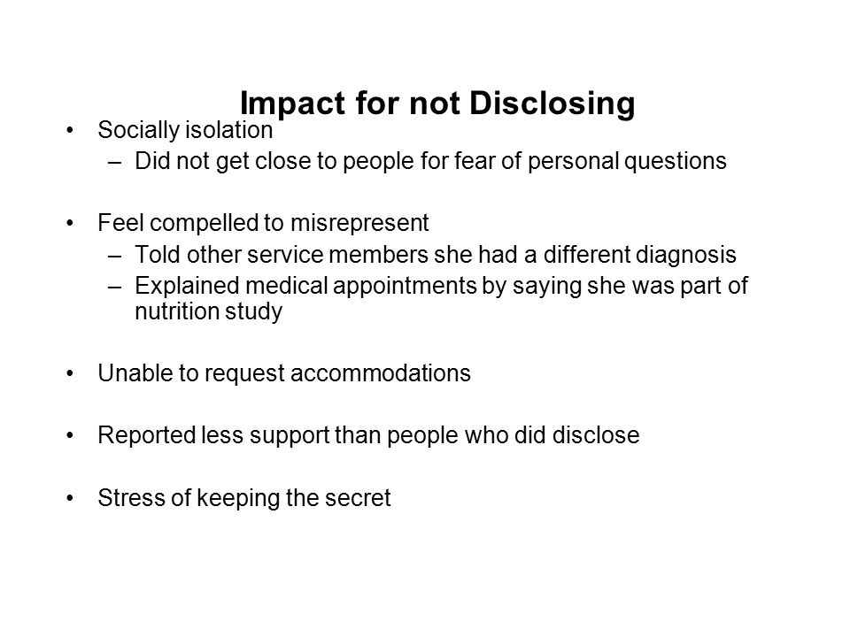 Impact for not Disclosing Socially isolation –Did not get close to people for fear of personal questions Feel compelled to misrepresent –Told other service members she had a different diagnosis –Explained medical appointments by saying she was part of nutrition study Unable to request accommodations Reported less support than people who did disclose Stress of keeping the secret