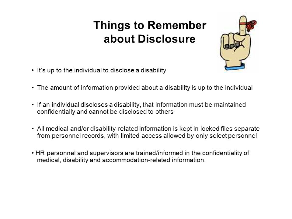 Things to Remember about Disclosure It's up to the individual to disclose a disability The amount of information provided about a disability is up to the individual If an individual discloses a disability, that information must be maintained confidentially and cannot be disclosed to others All medical and/or disability-related information is kept in locked files separate from personnel records, with limited access allowed by only select personnel HR personnel and supervisors are trained/informed in the confidentiality of medical, disability and accommodation-related information.