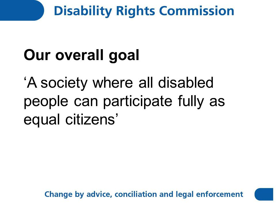 Our overall goal 'A society where all disabled people can participate fully as equal citizens'