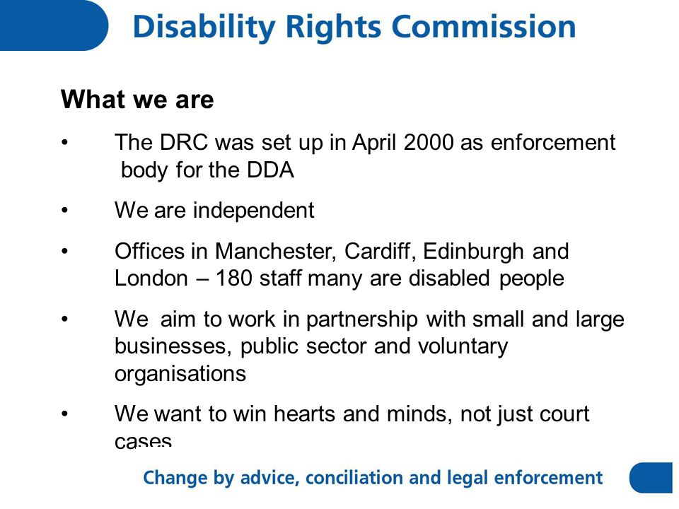 What we are The DRC was set up in April 2000 as enforcement body for the DDA We are independent Offices in Manchester, Cardiff, Edinburgh and London – 180 staff many are disabled people We aim to work in partnership with small and large businesses, public sector and voluntary organisations We want to win hearts and minds, not just court cases
