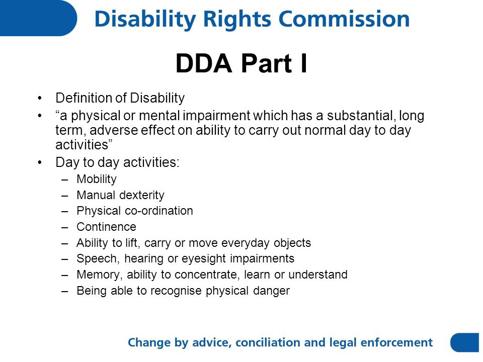 DDA Part I Definition of Disability a physical or mental impairment which has a substantial, long term, adverse effect on ability to carry out normal day to day activities Day to day activities: –Mobility –Manual dexterity –Physical co-ordination –Continence –Ability to lift, carry or move everyday objects –Speech, hearing or eyesight impairments –Memory, ability to concentrate, learn or understand –Being able to recognise physical danger