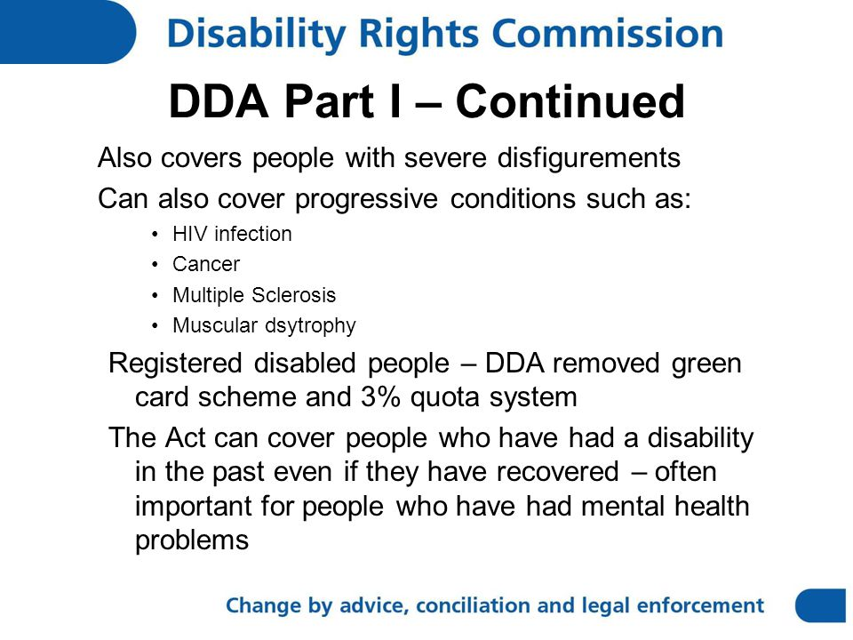 DDA Part I – Continued Also covers people with severe disfigurements Can also cover progressive conditions such as: HIV infection Cancer Multiple Sclerosis Muscular dsytrophy Registered disabled people – DDA removed green card scheme and 3% quota system The Act can cover people who have had a disability in the past even if they have recovered – often important for people who have had mental health problems