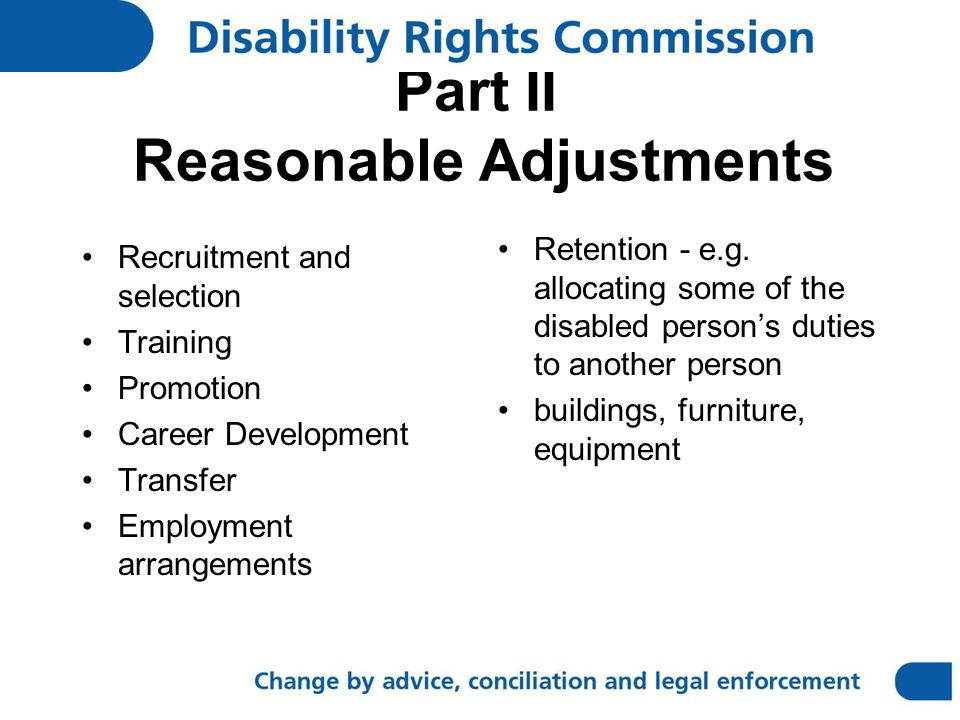 Part II Reasonable Adjustments Recruitment and selection Training Promotion Career Development Transfer Employment arrangements Retention - e.g.