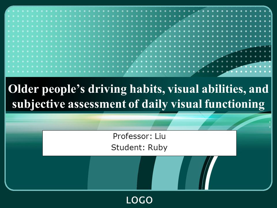 LOGO Older people's driving habits, visual abilities, and subjective assessment of daily visual functioning Professor: Liu Student: Ruby