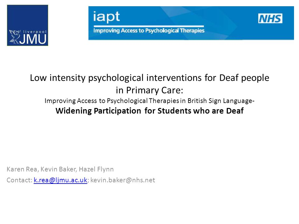 Low intensity psychological interventions for Deaf people in Primary Care: Improving Access to Psychological Therapies in British Sign Language- Widening Participation for Students who are Deaf Karen Rea, Kevin Baker, Hazel Flynn Contact: k.rea@ljmu.ac.uk; kevin.baker@nhs.netk.rea@ljmu.ac.uk