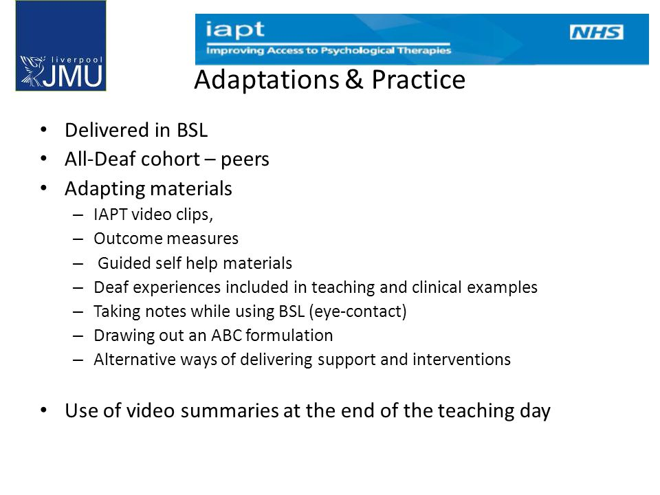 Adaptations & Practice Delivered in BSL All-Deaf cohort – peers Adapting materials – IAPT video clips, – Outcome measures – Guided self help materials – Deaf experiences included in teaching and clinical examples – Taking notes while using BSL (eye-contact) – Drawing out an ABC formulation – Alternative ways of delivering support and interventions Use of video summaries at the end of the teaching day