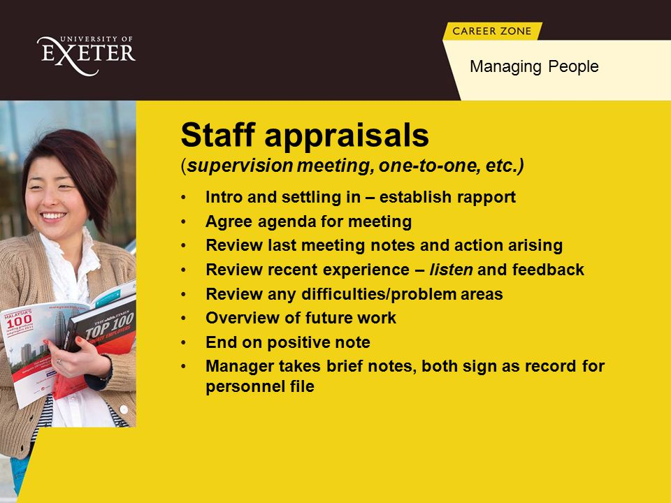 Staff appraisals (supervision meeting, one-to-one, etc.) Intro and settling in – establish rapport Agree agenda for meeting Review last meeting notes and action arising Review recent experience – listen and feedback Review any difficulties/problem areas Overview of future work End on positive note Manager takes brief notes, both sign as record for personnel file Managing People