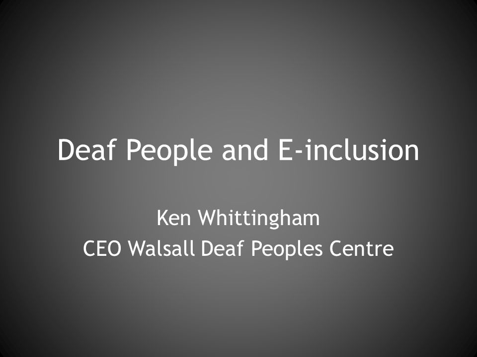 Deaf People and E-inclusion Ken Whittingham CEO Walsall Deaf Peoples Centre