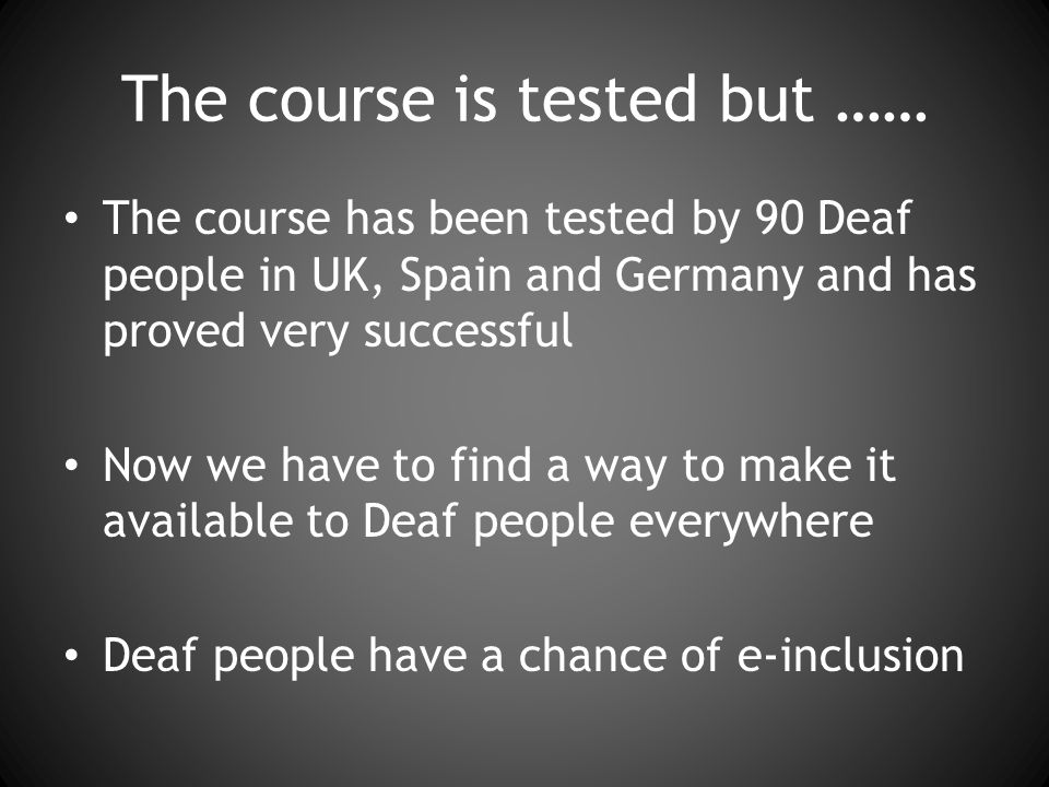 The course is tested but …… The course has been tested by 90 Deaf people in UK, Spain and Germany and has proved very successful Now we have to find a way to make it available to Deaf people everywhere Deaf people have a chance of e-inclusion