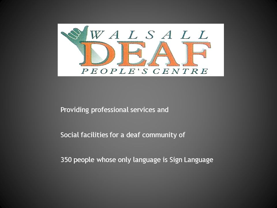Providing professional services and Social facilities for a deaf community of 350 people whose only language is Sign Language