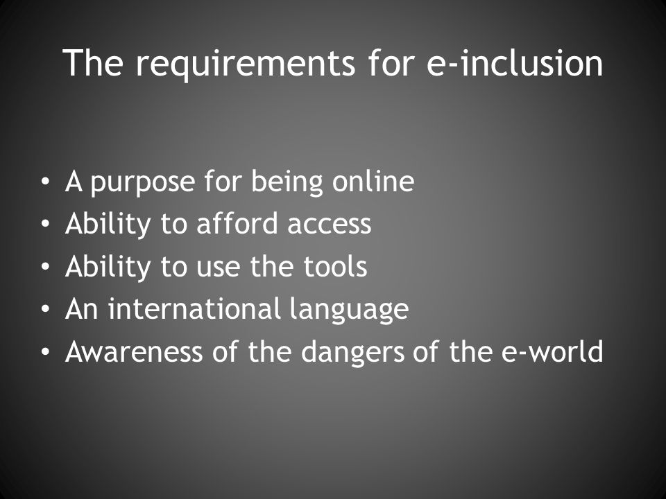 The requirements for e-inclusion A purpose for being online Ability to afford access Ability to use the tools An international language Awareness of the dangers of the e-world