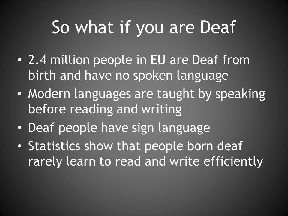 So what if you are Deaf 2.4 million people in EU are Deaf from birth and have no spoken language Modern languages are taught by speaking before reading and writing Deaf people have sign language Statistics show that people born deaf rarely learn to read and write efficiently