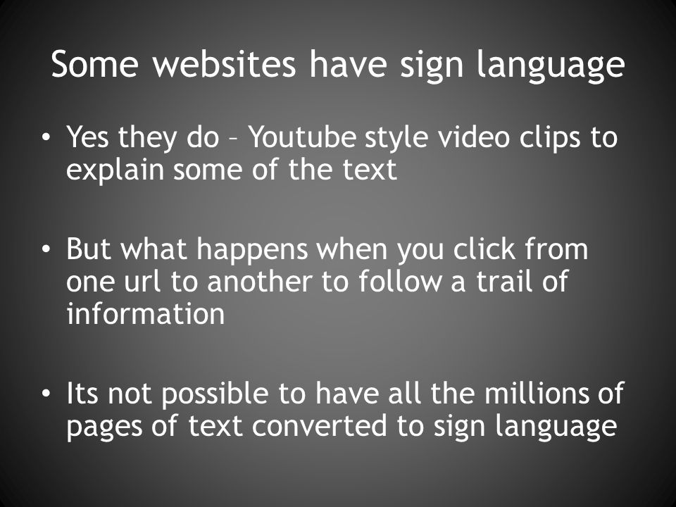 Some websites have sign language Yes they do – Youtube style video clips to explain some of the text But what happens when you click from one url to another to follow a trail of information Its not possible to have all the millions of pages of text converted to sign language