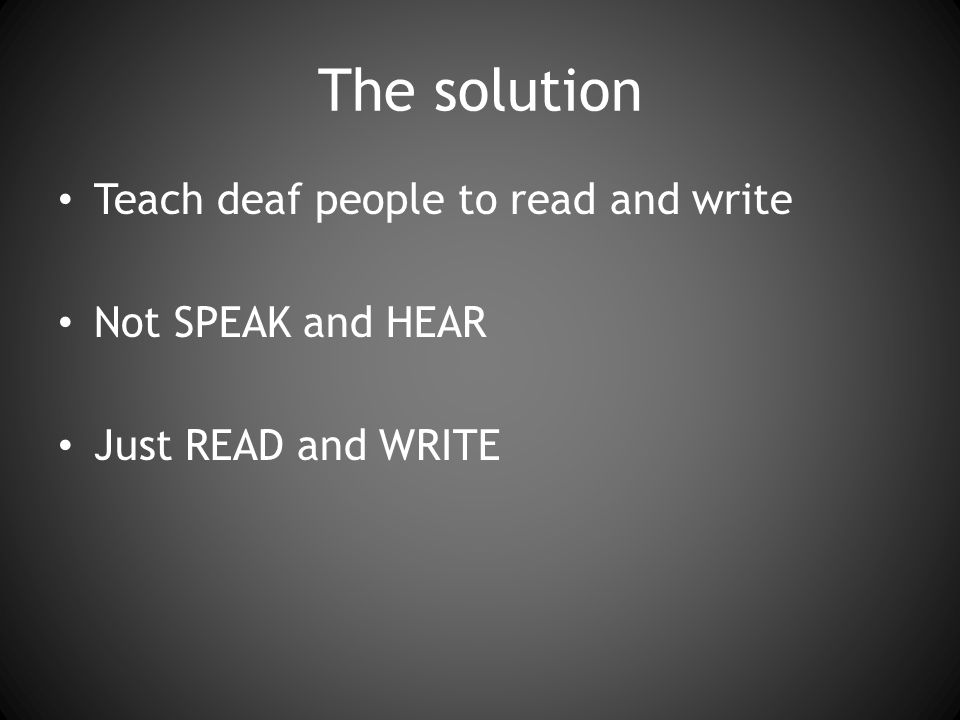The solution Teach deaf people to read and write Not SPEAK and HEAR Just READ and WRITE