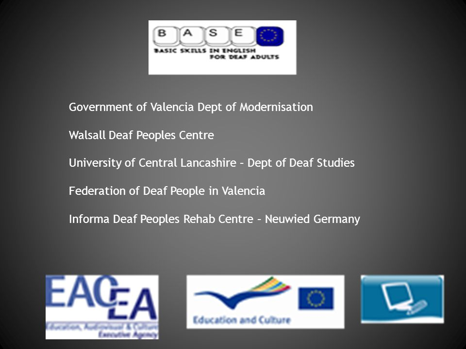 BASE Government of Valencia Dept of Modernisation Walsall Deaf Peoples Centre University of Central Lancashire – Dept of Deaf Studies Federation of Deaf People in Valencia Informa Deaf Peoples Rehab Centre – Neuwied Germany