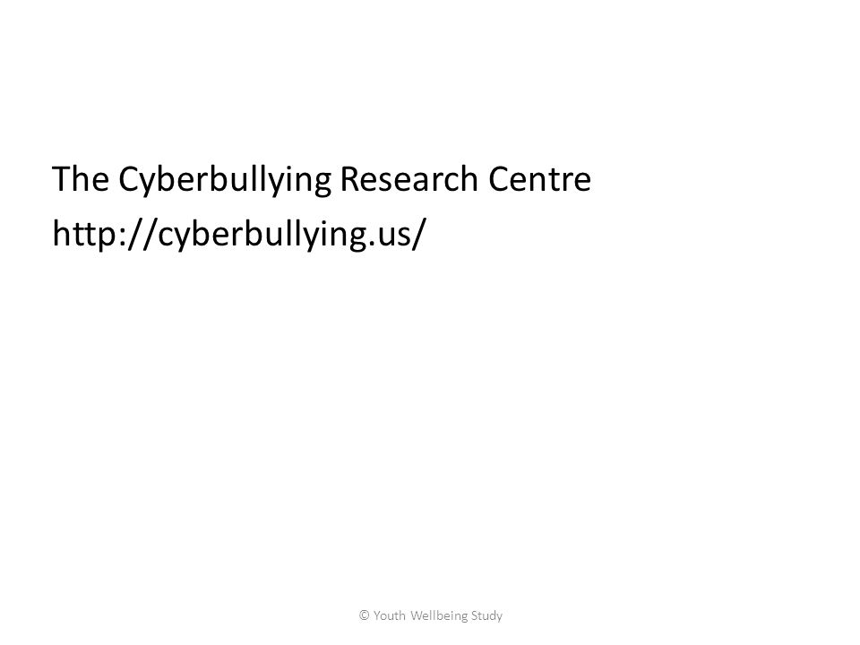 The Cyberbullying Research Centre http://cyberbullying.us/ © Youth Wellbeing Study