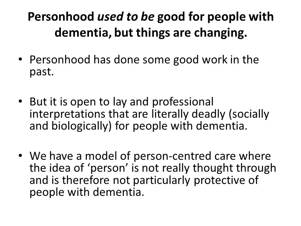 Personhood used to be good for people with dementia, but things are changing.