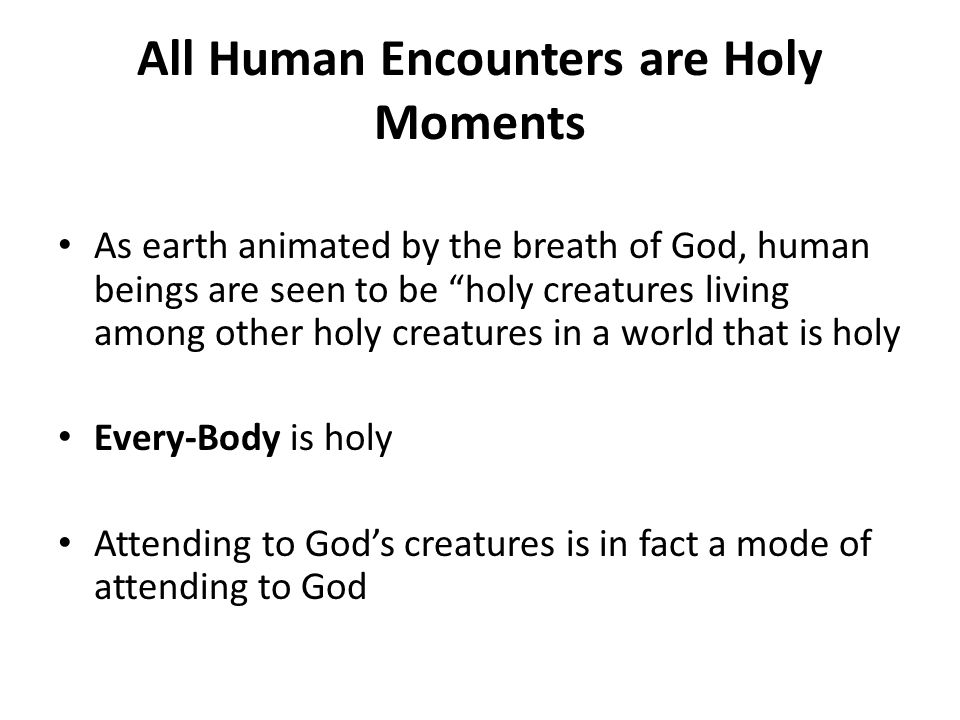All Human Encounters are Holy Moments As earth animated by the breath of God, human beings are seen to be holy creatures living among other holy creatures in a world that is holy Every-Body is holy Attending to God's creatures is in fact a mode of attending to God
