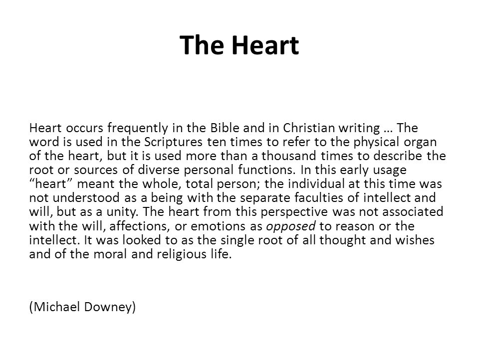 The Heart Heart occurs frequently in the Bible and in Christian writing … The word is used in the Scriptures ten times to refer to the physical organ of the heart, but it is used more than a thousand times to describe the root or sources of diverse personal functions.