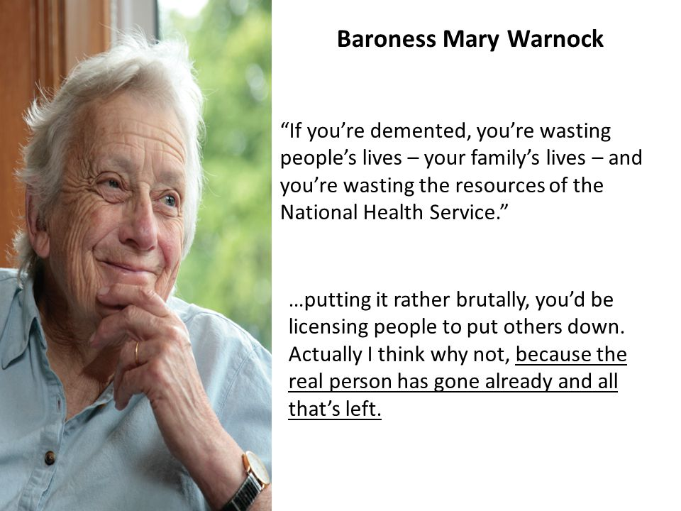 If you're demented, you're wasting people's lives – your family's lives – and you're wasting the resources of the National Health Service. Baroness Mary Warnock …putting it rather brutally, you'd be licensing people to put others down.