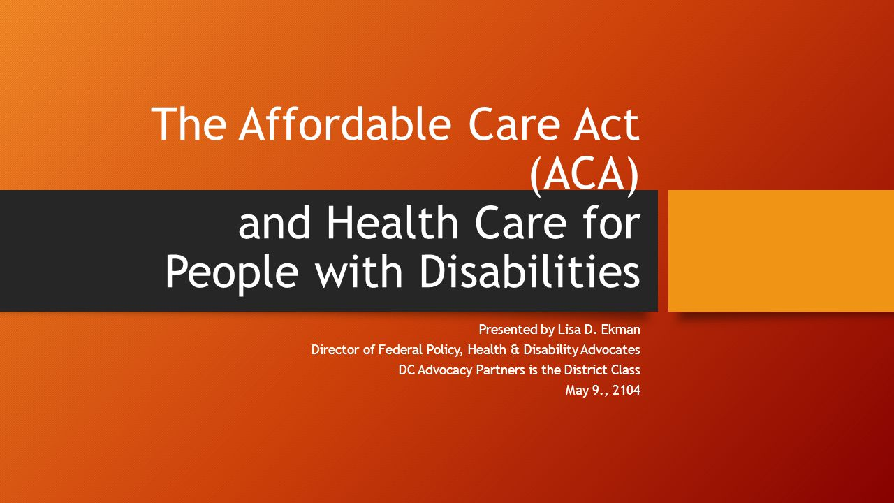The Affordable Care Act (ACA) and Health Care for People with Disabilities Presented by Lisa D.