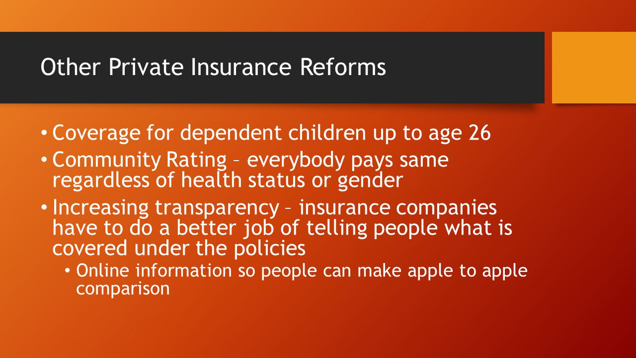 Other Private Insurance Reforms Coverage for dependent children up to age 26 Community Rating – everybody pays same regardless of health status or gender Increasing transparency – insurance companies have to do a better job of telling people what is covered under the policies Online information so people can make apple to apple comparison