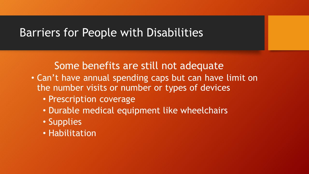 Barriers for People with Disabilities Some benefits are still not adequate Can't have annual spending caps but can have limit on the number visits or number or types of devices Prescription coverage Durable medical equipment like wheelchairs Supplies Habilitation
