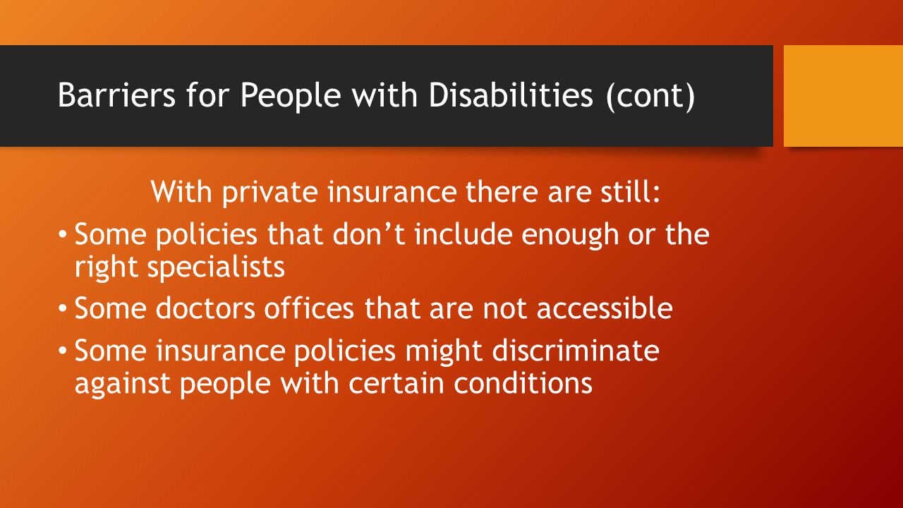 Barriers for People with Disabilities (cont) With private insurance there are still: Some policies that don't include enough or the right specialists Some doctors offices that are not accessible Some insurance policies might discriminate against people with certain conditions