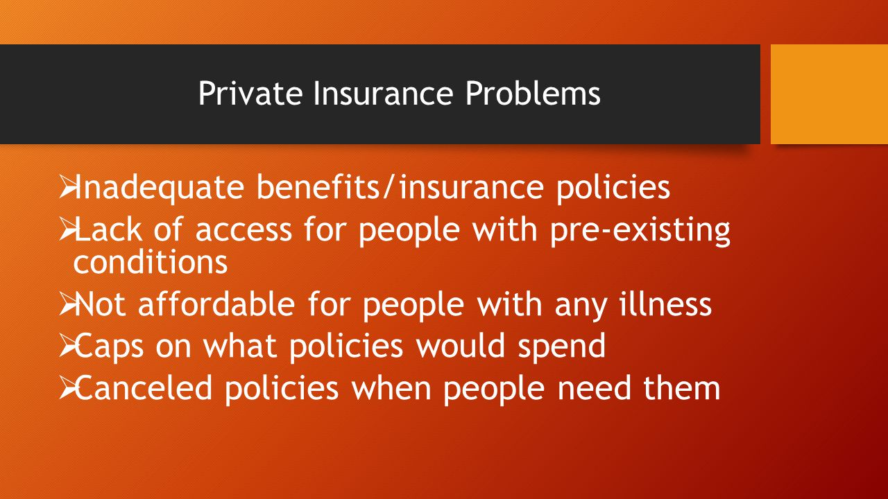 Private Insurance Problems  Inadequate benefits/insurance policies  Lack of access for people with pre-existing conditions  Not affordable for people with any illness  Caps on what policies would spend  Canceled policies when people need them