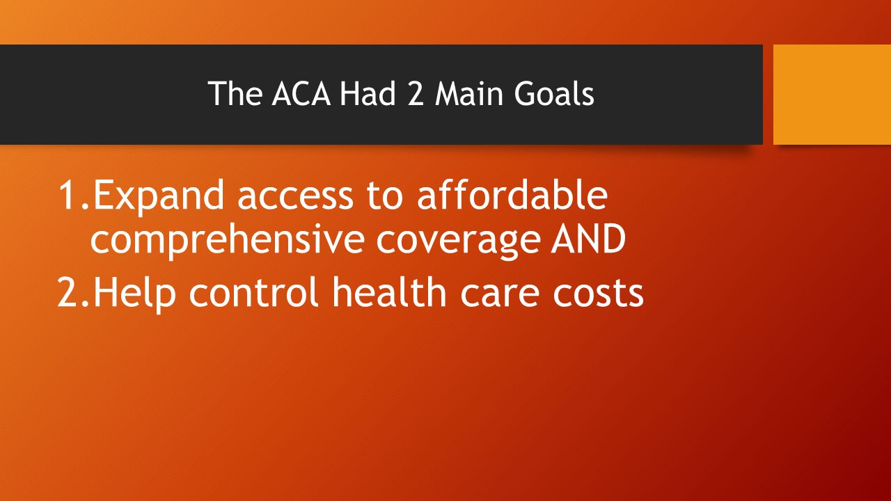 The ACA Had 2 Main Goals 1.Expand access to affordable comprehensive coverage AND 2.Help control health care costs