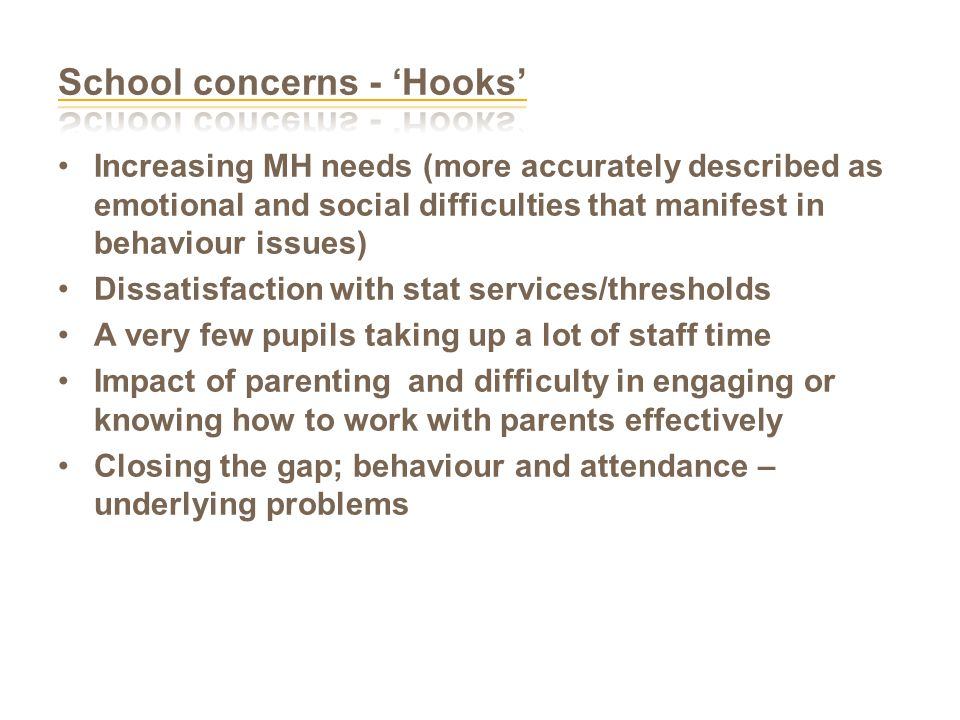 Increasing MH needs (more accurately described as emotional and social difficulties that manifest in behaviour issues) Dissatisfaction with stat services/thresholds A very few pupils taking up a lot of staff time Impact of parenting and difficulty in engaging or knowing how to work with parents effectively Closing the gap; behaviour and attendance – underlying problems