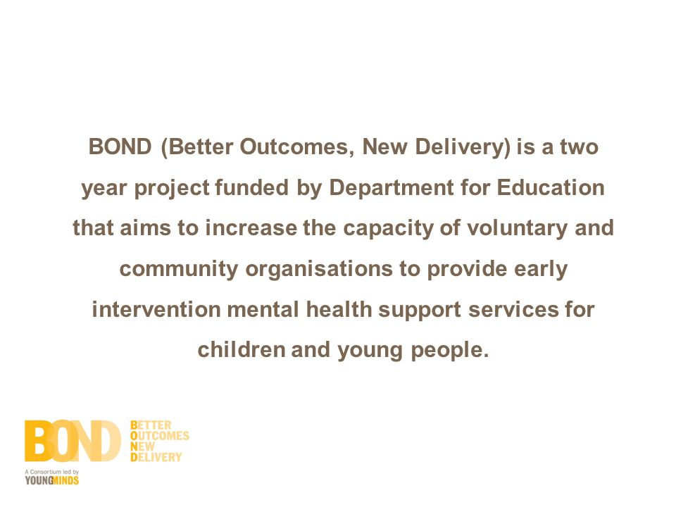 BOND (Better Outcomes, New Delivery) is a two year project funded by Department for Education that aims to increase the capacity of voluntary and community organisations to provide early intervention mental health support services for children and young people.