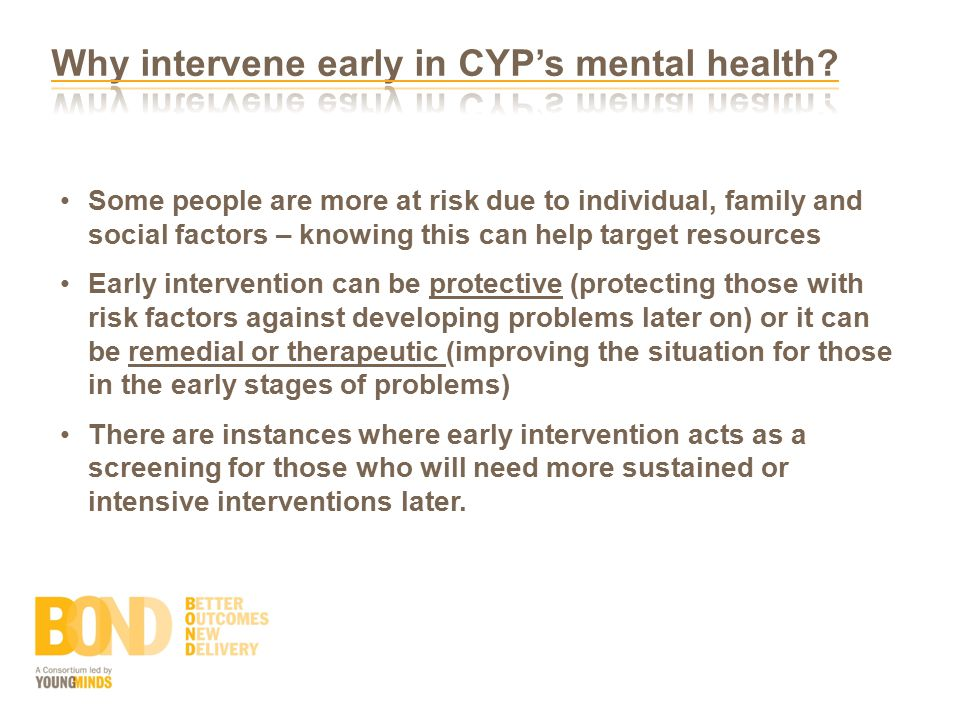 Some people are more at risk due to individual, family and social factors – knowing this can help target resources Early intervention can be protective (protecting those with risk factors against developing problems later on) or it can be remedial or therapeutic (improving the situation for those in the early stages of problems) There are instances where early intervention acts as a screening for those who will need more sustained or intensive interventions later.