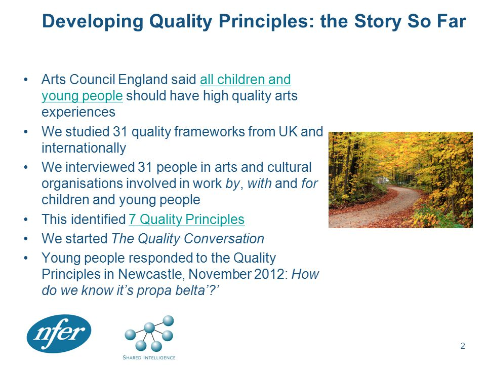 Developing Quality Principles: the Story So Far Arts Council England said all children and young people should have high quality arts experiencesall children and young people We studied 31 quality frameworks from UK and internationally We interviewed 31 people in arts and cultural organisations involved in work by, with and for children and young people This identified 7 Quality Principles7 Quality Principles We started The Quality Conversation Young people responded to the Quality Principles in Newcastle, November 2012: How do we know it's propa belta' ' 2