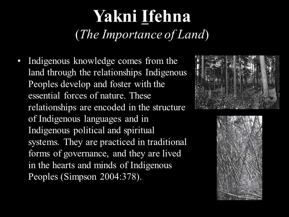 Yakni Ifehna (The Importance of Land) Indigenous knowledge comes from the land through the relationships Indigenous Peoples develop and foster with the essential forces of nature.