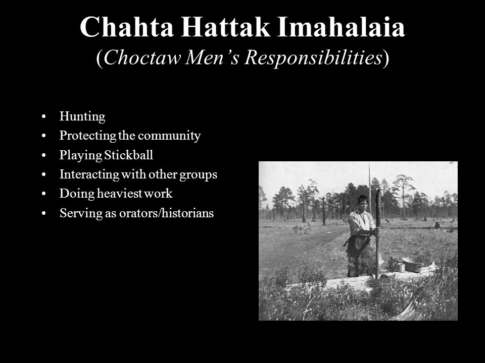 Chahta Hattak Imahalaia (Choctaw Men's Responsibilities) Hunting Protecting the community Playing Stickball Interacting with other groups Doing heaviest work Serving as orators/historians