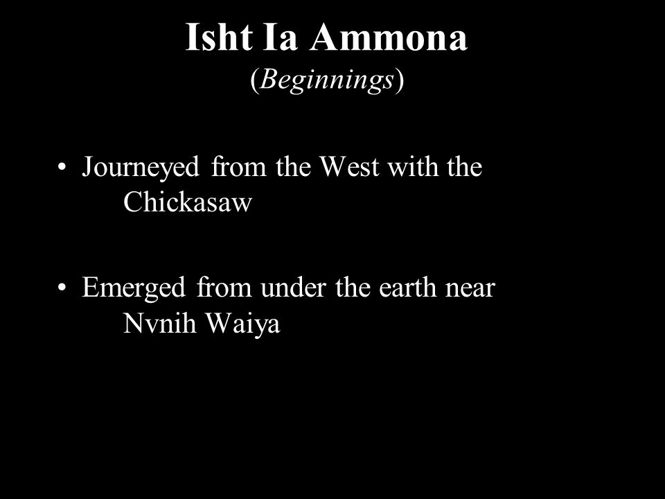 Isht Ia Ammona (Beginnings) Journeyed from the West with the Chickasaw Emerged from under the earth near Nvnih Waiya