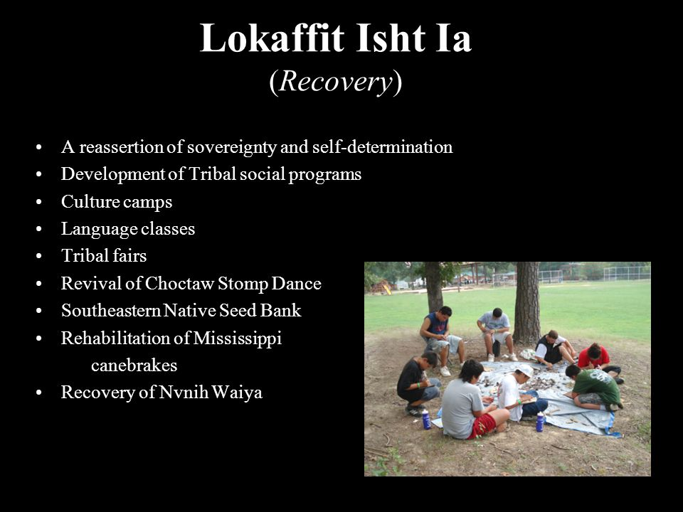 Lokaffit Isht Ia (Recovery) A reassertion of sovereignty and self-determination Development of Tribal social programs Culture camps Language classes Tribal fairs Revival of Choctaw Stomp Dance Southeastern Native Seed Bank Rehabilitation of Mississippi canebrakes Recovery of Nvnih Waiya