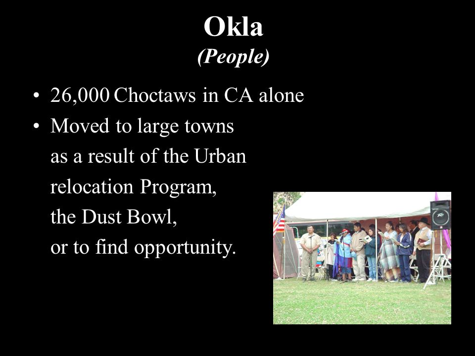 Okla (People) 26,000 Choctaws in CA alone Moved to large towns as a result of the Urban relocation Program, the Dust Bowl, or to find opportunity.