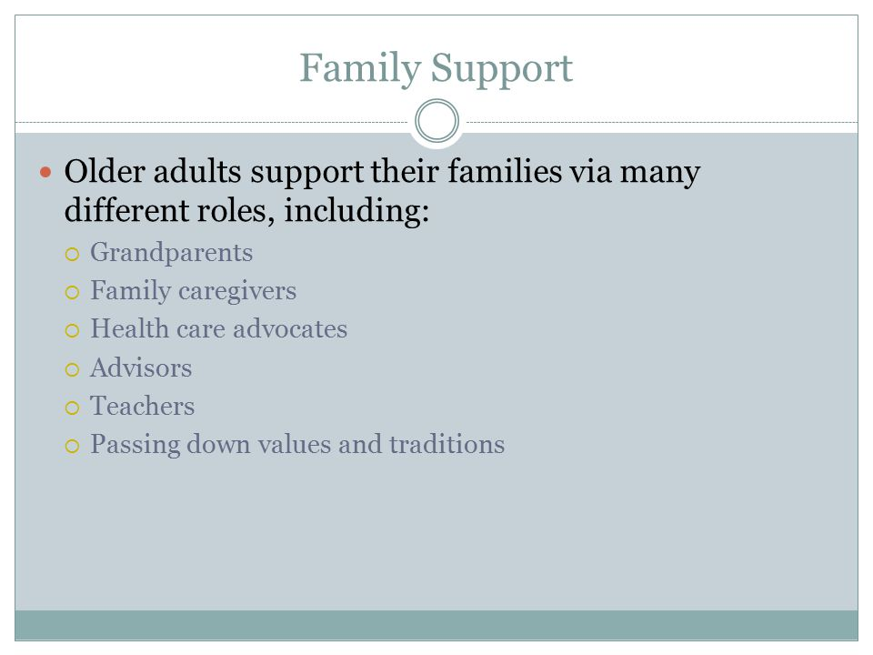 Family Support Older adults support their families via many different roles, including:  Grandparents  Family caregivers  Health care advocates  Advisors  Teachers  Passing down values and traditions