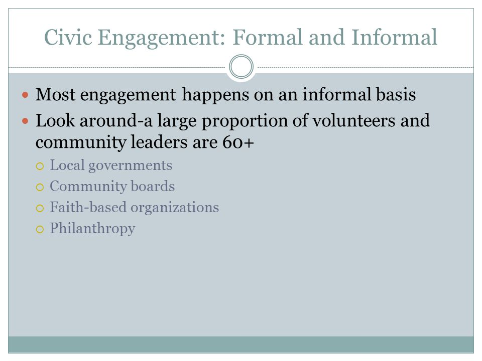 Civic Engagement: Formal and Informal Most engagement happens on an informal basis Look around-a large proportion of volunteers and community leaders are 60+  Local governments  Community boards  Faith-based organizations  Philanthropy
