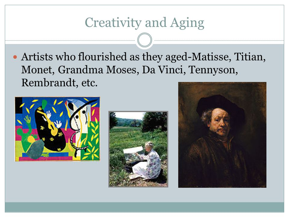 Creativity and Aging Artists who flourished as they aged-Matisse, Titian, Monet, Grandma Moses, Da Vinci, Tennyson, Rembrandt, etc.