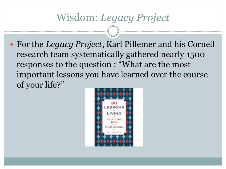 Wisdom: Legacy Project For the Legacy Project, Karl Pillemer and his Cornell research team systematically gathered nearly 1500 responses to the question : What are the most important lessons you have learned over the course of your life