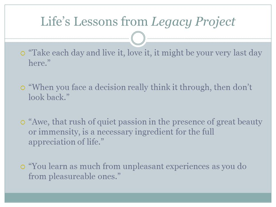 Life's Lessons from Legacy Project  Take each day and live it, love it, it might be your very last day here.  When you face a decision really think it through, then don't look back.  Awe, that rush of quiet passion in the presence of great beauty or immensity, is a necessary ingredient for the full appreciation of life.  You learn as much from unpleasant experiences as you do from pleasureable ones.