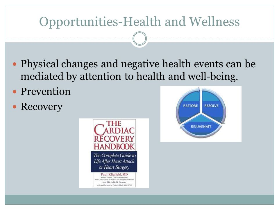 Opportunities-Health and Wellness Physical changes and negative health events can be mediated by attention to health and well-being.